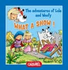 What a Show! - Fun Stories for Children ebook by Edith Soonckindt, Mathieu Couplet, Lola & Woofy