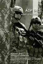 Army Doctrine Publication ADP 6-22 Army Leadership August 2012 ebook by United States Government  US Army