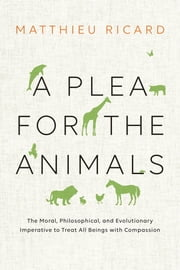 A Plea for the Animals - The Moral, Philosophical, and Evolutionary Imperative to Treat All Beings with Compassion ebook by Matthieu Ricard