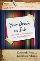 Your Brain on Ink - A Workbook on Neuroplasticity and the Journal Ladder ebook by Kathleen Adams, Deborah Ross