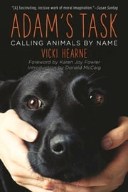 Adam's Task - Calling Animals by Name ebook by Vicki Hearne, Donald McCaig, Karen Joy Fowler