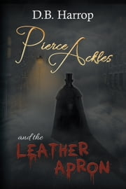 Pierce Ackles and the Leather Apron - The tale of Jack the Ripper ebook by D.B. Harrop