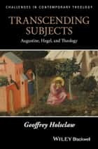 Transcending Subjects - Augustine, Hegel, and Theology ebook by Geoffrey Holsclaw