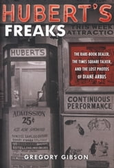 Hubert's Freaks - The Rare-Book Dealer, the Times Square Talker, and the Lost Photos ofDiane Arbus ebook by Gregory Gibson