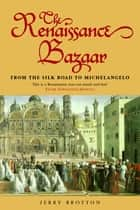 The Renaissance Bazaar - from the Silk Road to Michelangelo eBook by Jerry Brotton