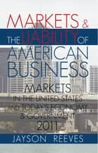 MARKETS & THE LIABILITY OF AMERICAN BUSINESS - 2011 MARKETS IN THE UNITED STATES AND TODAYS ECONOMY & GOVERNMENT ebook by Jayson Reeves