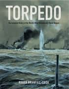 Torpedo - The Complete History of the World's Most Revolutionary Naval Weapon ebook by Roger Branfill-Cook