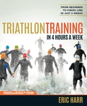 Triathlon Training in 4 Hours a Week - From Beginner to Finish Line in Just 6 Weeks ebook by Eric Harr