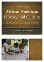 Interpreting African American History and Culture at Museums and Historic Sites ebook by Max A. van Balgooy, Lonnie G. Bunch III