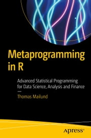 Metaprogramming in R - Advanced Statistical Programming for Data Science, Analysis and Finance ebook by Thomas Mailund