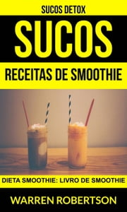 Sucos: Receitas de smoothie: Dieta smoothie: Livro de smoothie (Sucos Detox) ebook by Warren Robertson