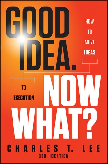 Good Idea. Now What? - How to Move Ideas to Execution ebook by Charles T. Lee