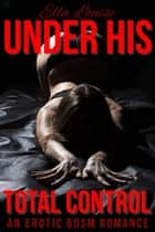 Under His Total Control: An Erotic BDSM Romance - Control, #1 ebook by Ella Louise