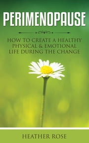 Perimenopause: How to Create A Healthy Physical & Emotional Life During the Change ebook by Heather Rose