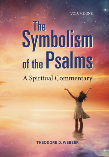 The Symbolism of the Psalms, Vol. 1: A Spiritual Commentary ebook by Theodore D Webber