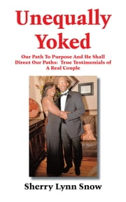 Unequally Yoked - How You Can Live Victoriously with a Weaker Vessel: True Testimonials ebook by Sherry Lynn Snow