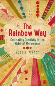 The Rainbow Way - Cultivating Creativity in the Midst of Motherhood ebook by Lucy H. Pearce