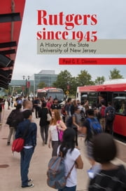 Rutgers since 1945 - A History of the State University of New Jersey ebook by Paul G. E. Clemens,Carla Yanni