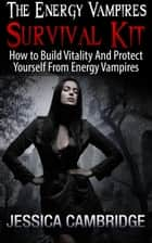 Energy Vampires Survival Kit: How To Build Vitality And Protect Yourself From Energy Vampires ebook by Jessica Cambridge