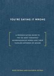 You're Saying It Wrong - A Pronunciation Guide to the 150 Most Commonly Mispronounced Words--and Their Tangled Histories of Misuse ebook by Ross Petras, Kathryn Petras