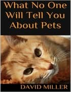 What No One Will Tell You About Pets ebook by David Miller