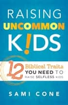 Raising Uncommon Kids - 12 Biblical Traits You Need to Raise Selfless Kids ebook by Sami Cone