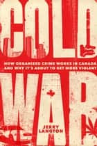 Cold War - How Organized Crime Works in Canada and Why It's Just About to Get More Violent ebook by Jerry Langton