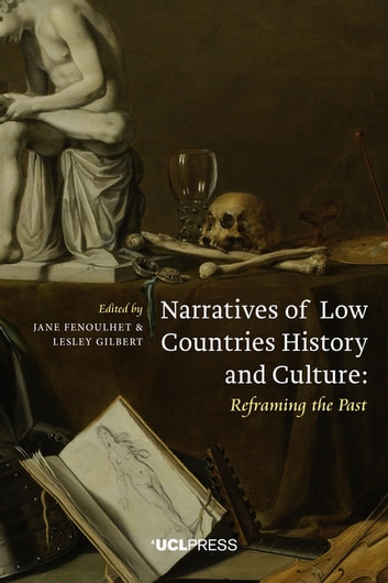 Narratives of Low Countries History and Culture - Reframing the Past ebook by Ulrich Tiedau, Senior Lecturer in Modern Low Countries History and Society and Associate Director of the UCL Centre