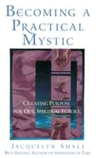 Becoming a Practical Mystic - Creating Purpose for Our Spiritual Future ebook by Jacquelyn Small