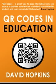 QR Codes in Education - QR Codes ... A great way to pass information from on source to another: from teacher to student, from student to student, and even from student to teacher! ebook by David Hopkins