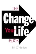 The Change Your Life Book ebook by Bill O'Hanlon