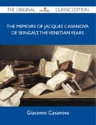 The Memoirs Of Jacques Casanova De Seingalt, The Venetian Years - The Original Classic Edition ebook by Casanova Giacomo