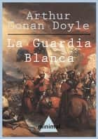 La Guardia Blanca ebook by Arthur Conan Doyle