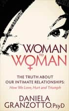 Woman to Woman - The Truth About Our Intimate Relationships: How We Love, Hurt and Triumph ebook by PsyD Daniela Granzotto