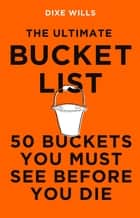 The Ultimate Bucket List - 50 Buckets You Must See Before You Die ebook by