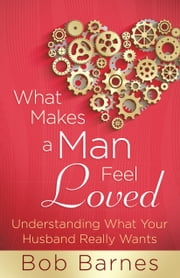 What Makes a Man Feel Loved - Understanding What Your Husband Really Wants ebook by Bob Barnes