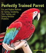 The Perfectly Trained Parrot - Fun and Positive Methods for Taming, Socializing, Trick Training, and Solving Behavior Problems ebook by Rebecca K. O'Connor