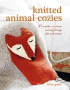 Knitted Animal Cozies - 37 woolly creatures to keep things safe and warm ebook by Fiona Goble