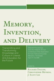 Memory, Invention, and Delivery: Transmitting and Transforming Knowledge and Culture in Liberal Arts Education for the Future. Selected Proceedings fr ebook by Dagger, Richard