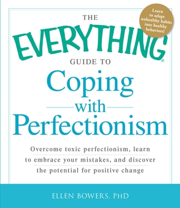 The Everything Guide to Coping with Perfectionism - Overcome Toxic Perfectionism, Learn to Embrace Your Mistakes, and Discover the Potential for Positive Change ebook by Ellen Bowers