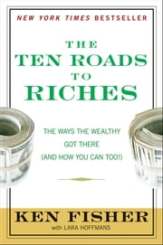 The Ten Roads to Riches - The Ways the Wealthy Got There (And How You Can Too!) ebook by Kenneth L. Fisher,Lara Hoffmans
