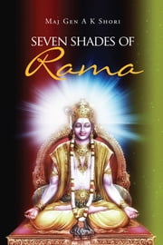 Seven Shades of Rama ebook by Maj Gen A K Shori