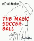 The Magic Soccer Ball ebook by Alfred Bekker