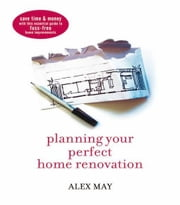 Planning Your Perfect Home Renovation: Save Time and Money with This Essential Guide to Fuss-Free Home Improvements ebook by May, Alex