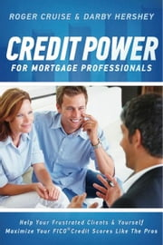 Credit Power for Mortgage Professionals - Help Your Frustrated Clients & Yourself - Maximize Your FICO Scores Like the Pros ebook by Roger Cruise,Darby Hershey