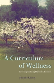 A Curriculum of Wellness - Reconceptualizing Physical Education ebook by Michelle Kilborn