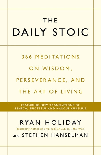The Daily Stoic - 366 Meditations on Wisdom, Perseverance, and the Art of Living: Featuring new translations of Seneca, Epictetus, and Marcus Aurelius ebook by Ryan Holiday,Stephen Hanselman