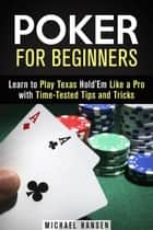 Poker for Beginners: Learn to Play Texas Hold'Em Like a Pro with Time-Tested Tips and Tricks - Mastering the Game ebook by Michael Hansen