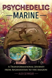Psychedelic Marine - A Transformational Journey from Afghanistan to the Amazon ebook by Alex Seymour
