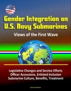 Gender Integration on U.S. Navy Submarines: Views of the First Wave - Legislative Changes and Service Efforts, Officer Accessions, Enlisted Inclusion, Submarine Culture, Benefits, Treatment ebook by Progressive Management